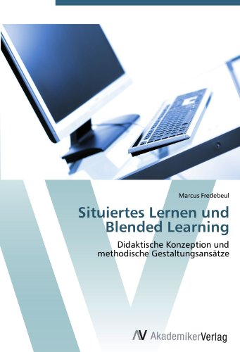 Situiertes Lernen und Blended Learning: Didaktische Konzeption und  methodische Gestaltungsansätze