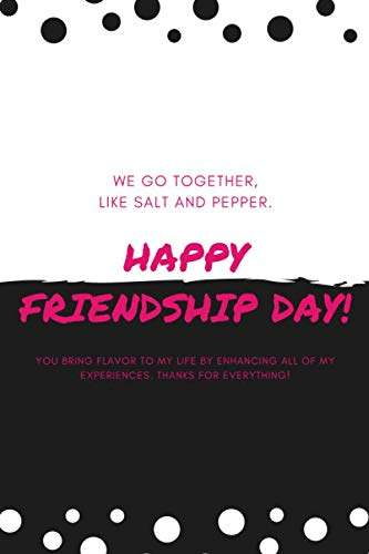 We Go Together, Like Salt and Pepper. Happy Friendship Day! You bring flavor to my life enhancing all of my experiences. Thanks for everything!: ... Notebook/Matte Finish/6' × 9' inches