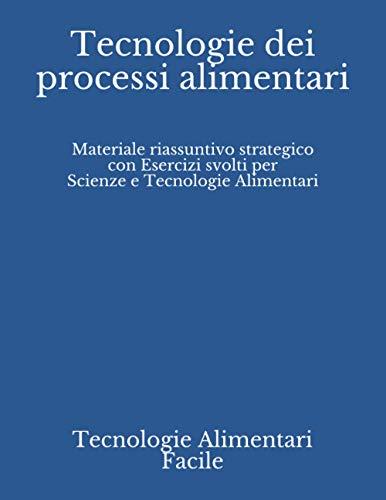 Tecnologie dei processi alimentari: Materiale riassuntivo strategico con Esercizi svolti per Scienze e Tecnologie Alimentari