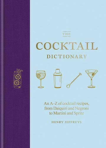 The Cocktail Dictionary: An A-Z of Cocktail Recipes, from Daiquiri and Negroni to Martini and Spritz