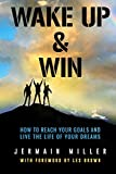 Wake Up & Win: How To Reach Your Goals And Live the Life of Your Dreams