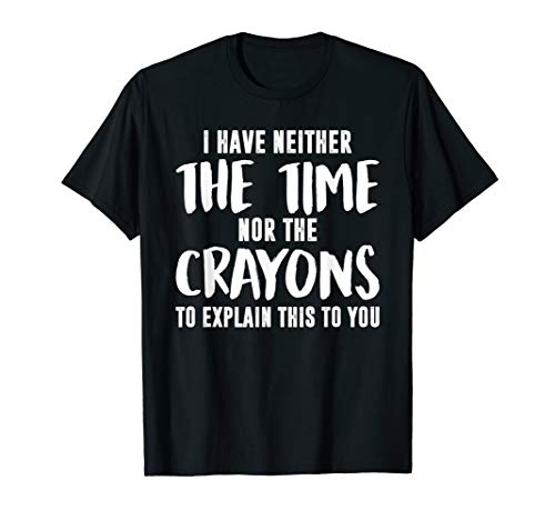 I Have Neither The Time Nor The Crayons To Explain This T-Shirt