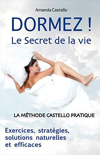 DORMEZ ! Le Secret de la vie: La Méthode Castello Pratique. Exercices, stratégies, solutions naturelles et efficaces.