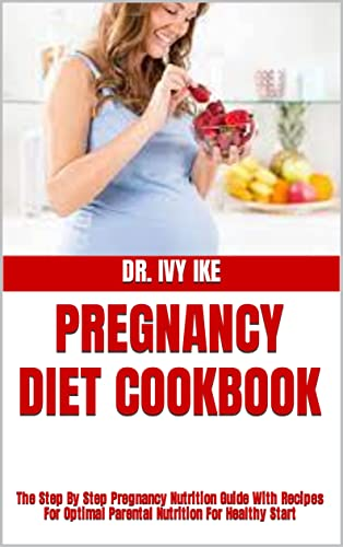 PREGNANCY DIET COOKBOOK : The Step By Step Pregnancy Nutrition Guide With Recipes For Optimal Parental Nutrition For Healthy Start (English Edition)