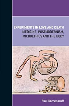 Experiments in Love and Death: Medicine, Postmodernism, Microethics and the Body by [Paul Komesaroff]
