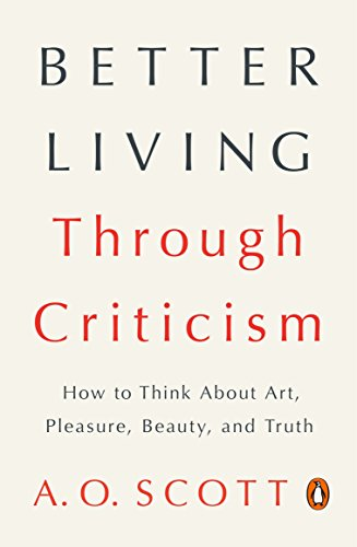 Compare Textbook Prices for Better Living Through Criticism: How to Think About Art, Pleasure, Beauty, and Truth Reprint Edition ISBN 9780143109976 by Scott, A. O.
