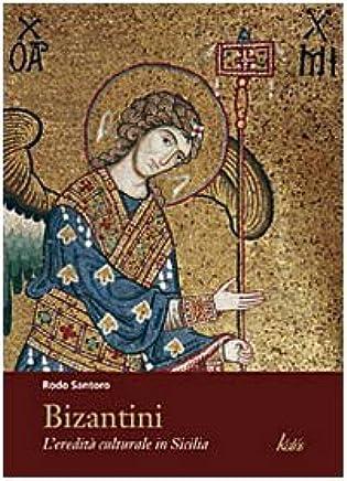 Bizantini. Leredità culturale in Sicilia. Ediz. illustrata