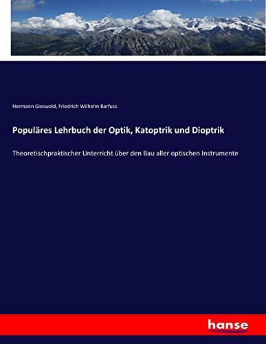 Populäres Lehrbuch der Optik, Katoptrik und Dioptrik: Theoretischpraktischer Unterricht über den Bau aller optischen Instrumente