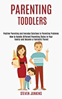 Parenting Toddlers: How to Handle Different Parenting Styles in Your Family and Become a Fantastic Parent (Positive Parenting and Everyday Solutions to Parenting Problems)