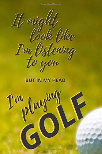 """It might look like I'm listening to you BUT in my head i'm playing GOLF: Glossy Cover - 6"""" x 9"""" - 120 ruled pages - FUNNY GIFT IDEA"""