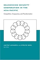 Reassessing Security Cooperation in the Asia-Pacific: Competition, Congruence, and Transformation (Belfer Center Studies in International Security)