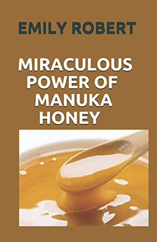 MIRACULOUS POWER OF MANUKA HONEY: The Complete Guide About The Honey