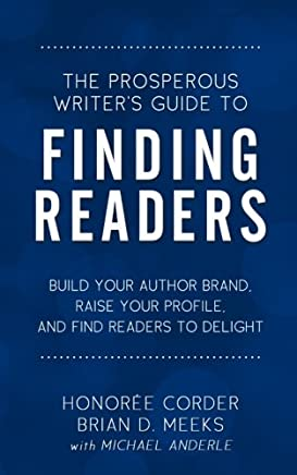 The Prosperous Writers Guide to Finding Readers: Build Your Author Brand, Raise Your Profile, and Find Readers to Delight: Volume 4