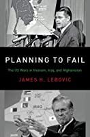 Planning to Fail: The US Wars in Vietnam, Iraq, and Afghanistan (Bridging the Gap)