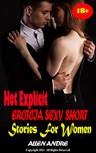 Hot Explicit Erotcia Sexy Short Stories For Women: Extremely Naughty Dirty Rough Adult Erotic Spicy Sexy Stories, Hardcore Erotica Short Stories, Collection of Hot Steamy Sex Scenes!