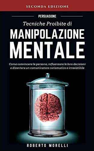PERSUASIONE: Tecniche Proibite di Manipolazione Mentale - come convincere le persone, influenzare le loro decisioni e diventare un comunicatore carismatico e irresistibile