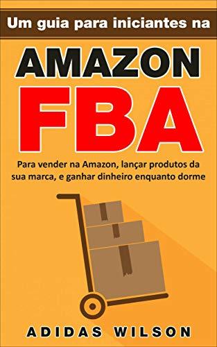 Um guia para iniciantes na Amazon FBA: Para vender na Amazon, lançar produtos da sua marca, e ganhar dinheiro enquanto dorme (Portuguese Edition)