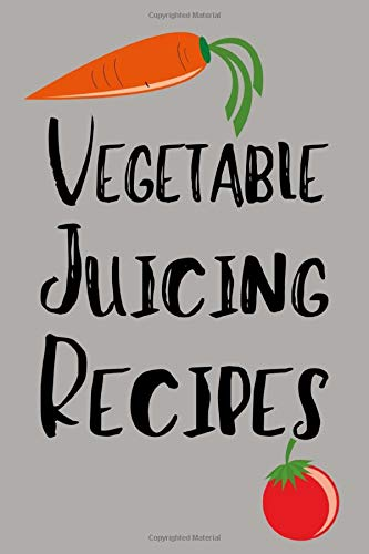 Vegetable Juicing Recipes: Recipe Book For People Who Love Juicing