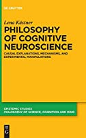 Philosophy of Cognitive Neuroscience: Causal Explanations, Mechanisms and Experimental Manipulations (Epistemic Studies)