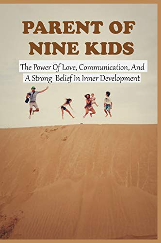 Parent Of Nine Kids: The Power Of Love, Communication, And A Strong Belief In Inner Development: Story About Family Members (English Edition)
