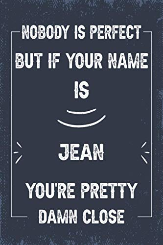 """Nobody is Perfect But If Your Name Is Jean You're Pretty Damn Close: Journal for Jean, gifts For Husband, Men, Co-workers, Friends, Family 