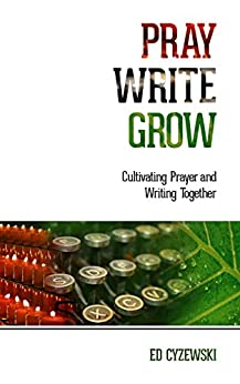 Pray, Write, Grow: Cultivating Prayer and Writing Together by [Ed Cyzewski]