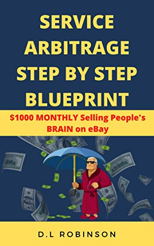 Service Arbitrage Step By Step Blueprint: $1000 Monthly Selling People's Brain On eBay (English Edition)