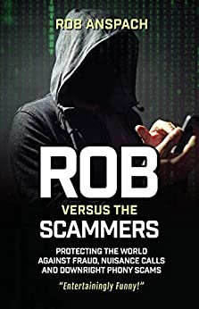 Rob Versus The Scammers: Protecting The World Against Fraud, Nuisance Calls & Downright Phony Scams by [Rob Anspach]