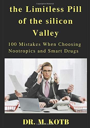 The Lіmіtlеѕѕ Pill оf thе ѕіlісоn valley: Thе Muѕt Knоw 100 Mistakes Whеn Сhооѕіng Nооtrорісѕ, Smart Drugѕ Аnd Brаіn Enhаnсіng Suррlеmеntѕ,How tо use The proven ѕсіеnсе of Brain Boosters (Brain Boosters : St. Johns Wort, Dmae, Vinpocetine, Bacopa, Acetyl-L-Carnitine, Ginkgo Biloba Extract, Huperzine A)