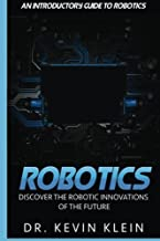 Robotics: Discover The Robotic Innovations Of The Future - An Introductory Guide to Robotics