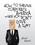 How to Survive Corporate America When You Don't Give a Shit: Anti-Motivation for America's Apathetic Workforce (English Edition)