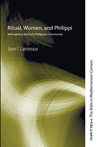 Ritual, Women, and Philippi: Reimagining the Early Philippian Community (Matrix: The Bible in Mediterranean Context)