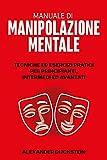 Manuale di Manipolazione Mentale: Tecniche ed Esercizi Pratici per Principianti, Intermedi ed Avanzati