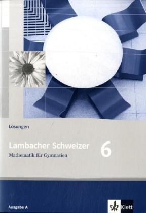 Lambacher Schweitzer Mathematik für Gymnasien Klasse 6. Lösungen Ausgabe A. Für Berlin, Brandenburg, Bremen, ... Schleswig-Holstein und Sachsen-Anhalt