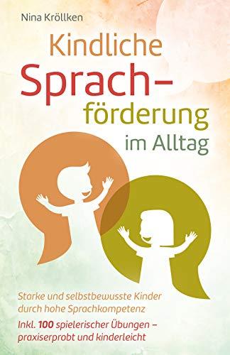 Kindliche Sprachförderung im Alltag: Starke und selbstbewusste Kinder durch hohe Sprachkompetenz, inkl. 100 spielerischer Übungen – praxiserprobt und kinderleicht