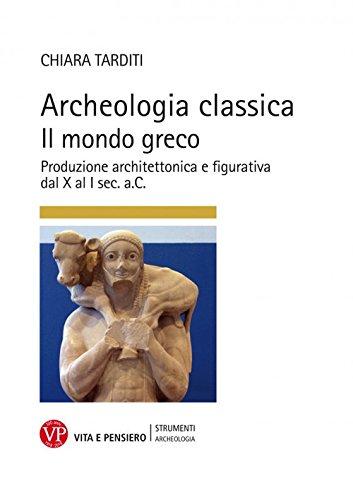 Archeologia classica. Il mondo greco. Produzione architettonica e figurativa dal X al I sec. a.C.. Ediz. illustrata