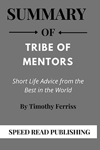 Summary Of Tribe of Mentors By Timothy Ferriss: Short Life Advice from the Best in the World