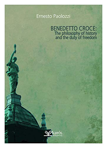 Benedetto Croce: The Philosophy of History and the Duty of Freedom