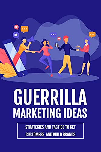 Guerrilla Marketing Ideas: Strategies And Tactics To Get Customers And Build Brands: Tested Strategies Of Guerrilla Marketing (English Edition)