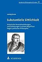 Substantielle Sittlichkeit: Historische Veranschaulichungen und Eroerterungen zu einem Begriff aus Hegels politischer Philosophie