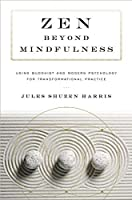Zen beyond Mindfulness: Using Buddhist and Modern Psychology for Transformational Practice