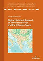 Digital Historical Research on Southeast Europe and the Ottoman Space (Studies on Language and Culture in Central and Eastern Europe)