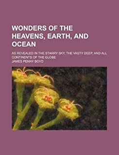 Wonders of the Heavens, Earth, and Ocean; As Revealed in the Starry Sky, the Vasty Deep, and All Continents of the Globe