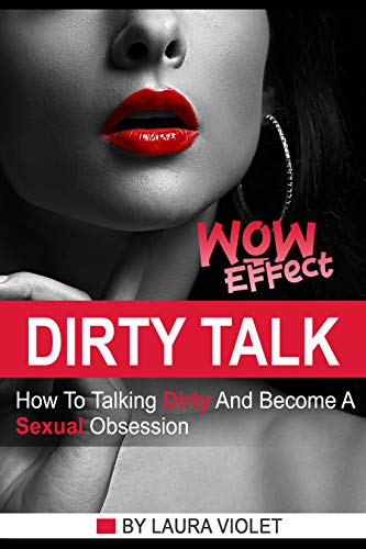 How To Talk Dirty: Dirty Talking Wow Effect - How To Talk Dirty And Become His Sexual Obsession (English Edition)