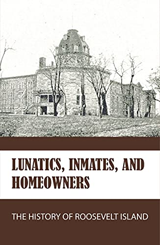 Lunatics, Inmates, And Homeowners: The History Of Roosevelt Island: The History Of...