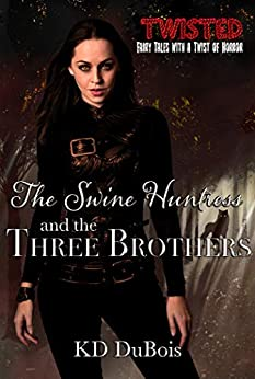 The Swine Huntress and the Three Brothers: Book One of the Immortal Dimension Hunters (Twisted 3) by [KD DuBois]