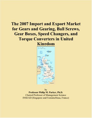 The 2007 Import and Export Market for Gears and Gearing, Ball Screws, Gear Boxes, Speed Changers, and Torque Converters in United Kingdom
