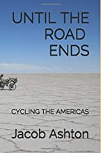 Until the Road Ends: Cycling the Americas (A World Tour by Bicycle)