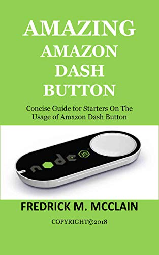 AMAZING AMAZON DASH BUTTON: Concise Guide for Starters On The Usage of Amazon Dash Button (English Edition)