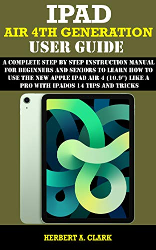 "IPAD AIR 4TH GENERATION USER GUIDE: A Complete Step By Step Instruction Manual for Beginners and seniors to Learn How to Use the New Apple iPad AIR 4 (10.9"") Like a Pro With iPadOS 14 Tips And Tricks"